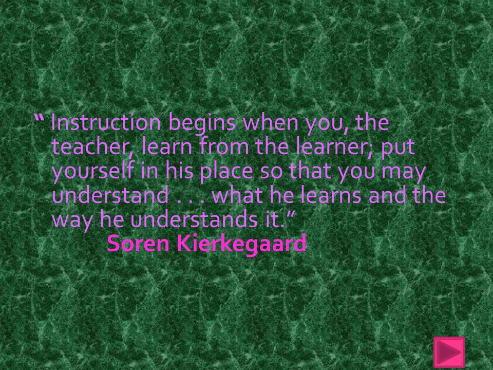 Instruction begins when you, the teacher, learn from the learner; put yourself in his place so that you may understand...