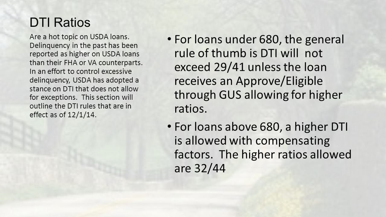 DTI Ratios For loans under 680, the general rule of thumb is DTI will not exceed 29/41 unless the loan receives an Approve/Eligible through GUS allowi