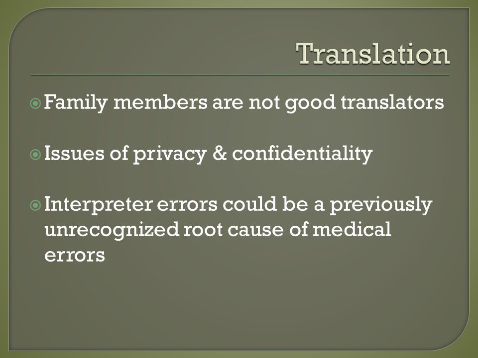  Family members are not good translators  Issues of privacy & confidentiality  Interpreter errors could be a previously unrecognized root cause of