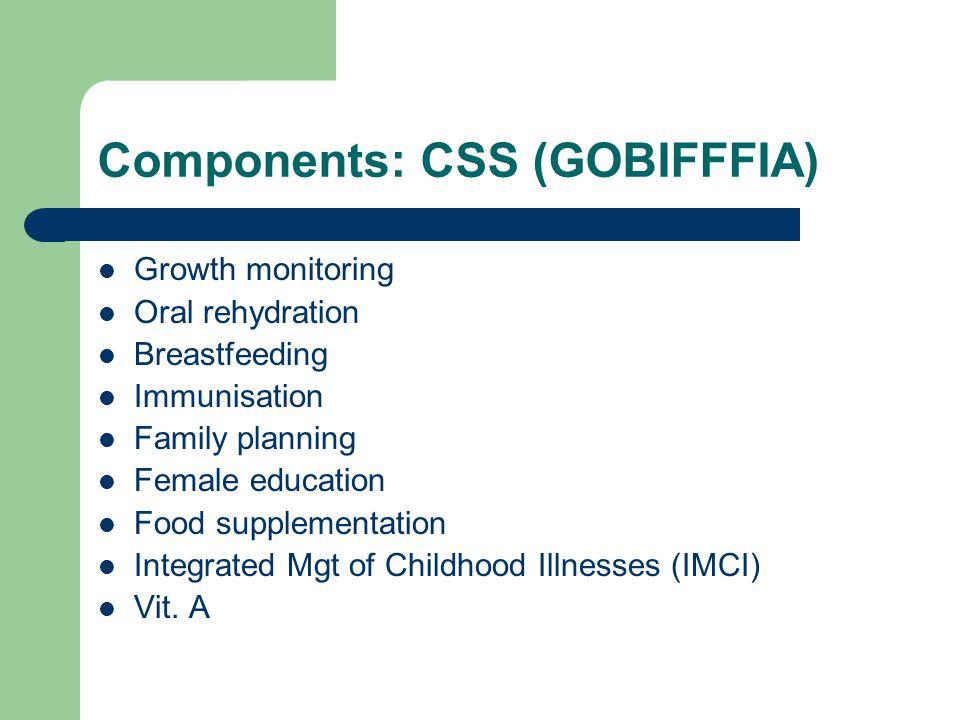 Components: CSS (GOBIFFFIA) Growth monitoring Oral rehydration Breastfeeding Immunisation Family planning Female education Food supplementation Integr