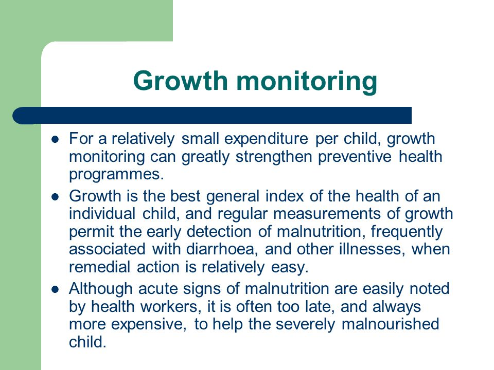 Growth monitoring For a relatively small expenditure per child, growth monitoring can greatly strengthen preventive health programmes. Growth is the b