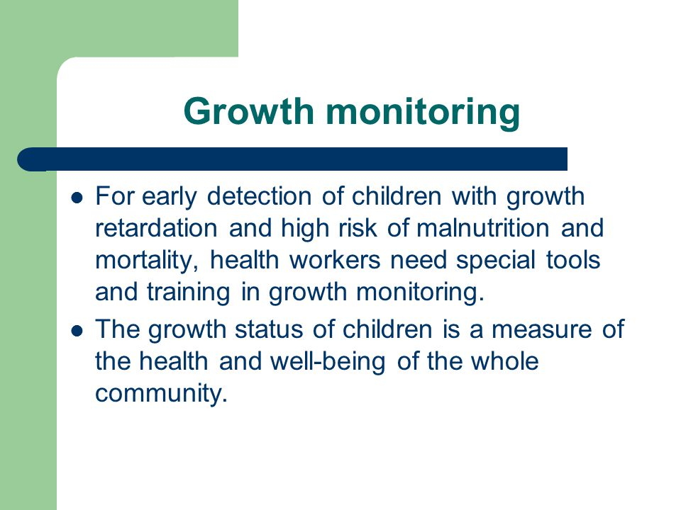 Growth monitoring For early detection of children with growth retardation and high risk of malnutrition and mortality, health workers need special too