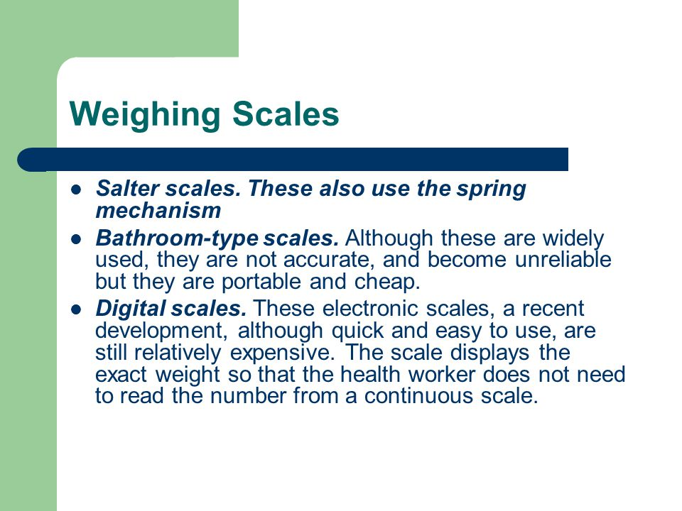 Weighing Scales Salter scales. These also use the spring mechanism Bathroom-type scales. Although these are widely used, they are not accurate, and be