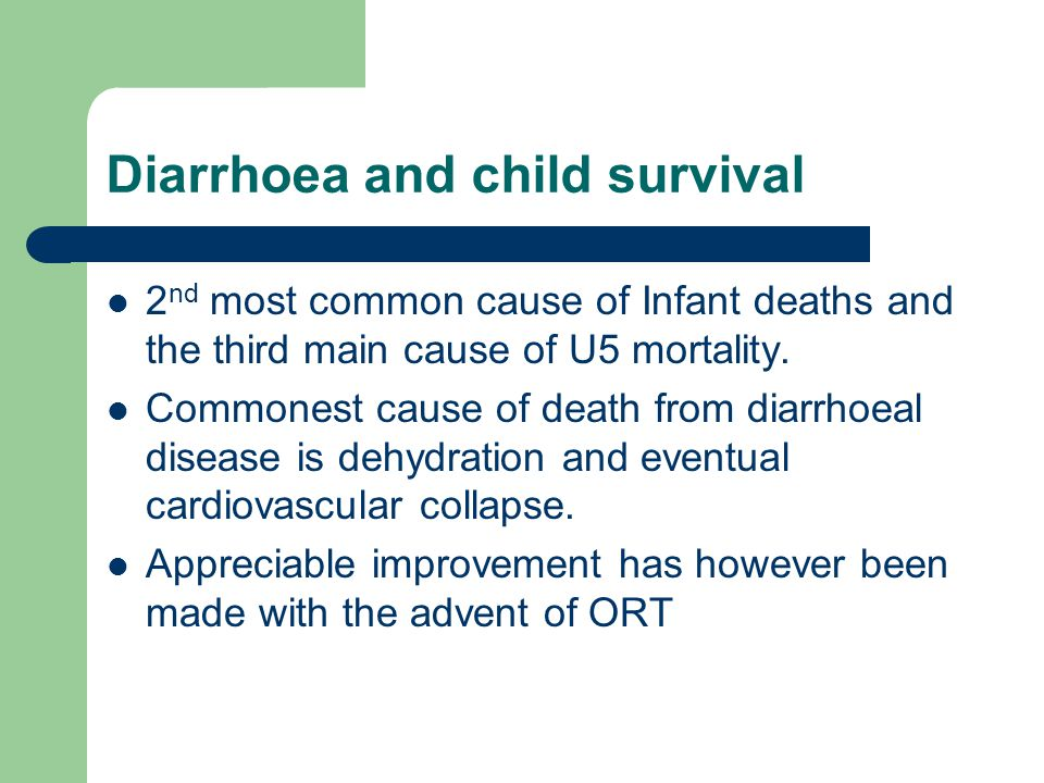 Diarrhoea and child survival 2 nd most common cause of Infant deaths and the third main cause of U5 mortality. Commonest cause of death from diarrhoea