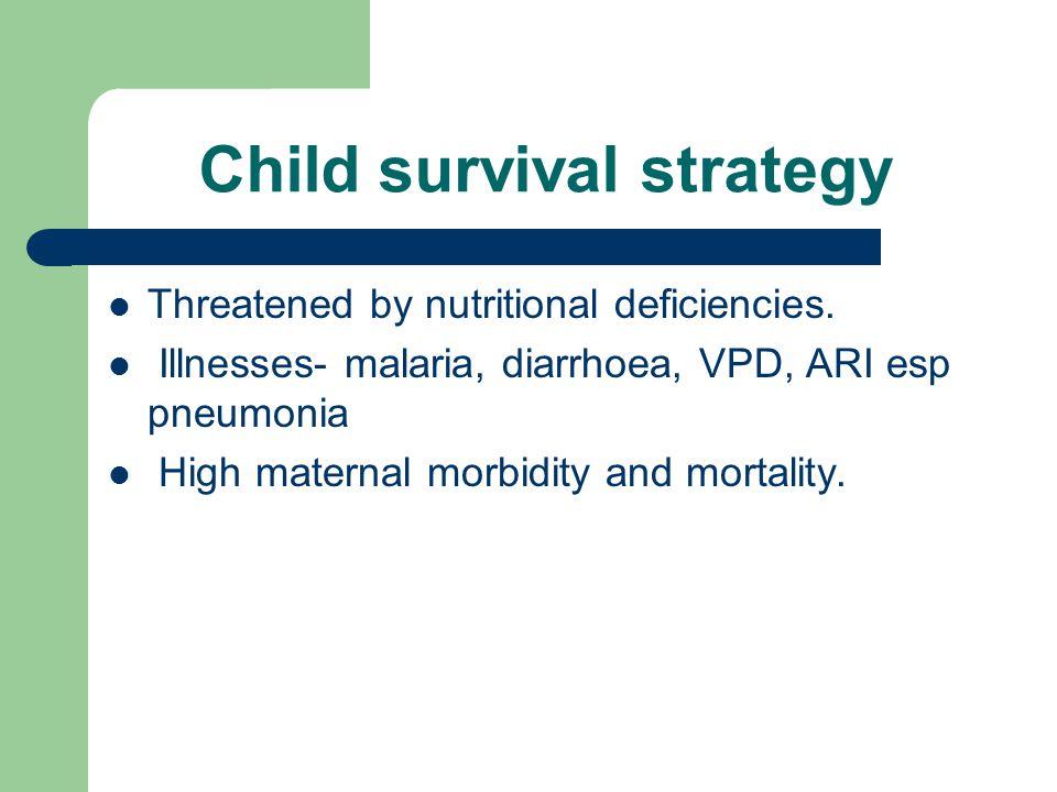 Child survival strategy Threatened by nutritional deficiencies. Illnesses- malaria, diarrhoea, VPD, ARI esp pneumonia High maternal morbidity and mort