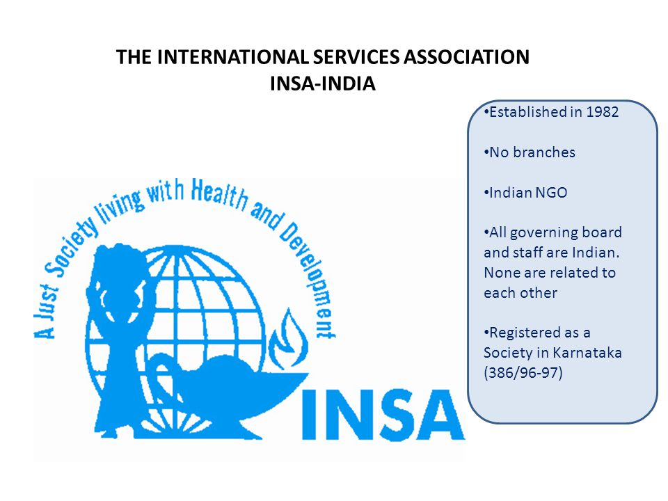 THE INTERNATIONAL SERVICES ASSOCIATION INSA-INDIA Lissette Homburgen Established in 1982 No branches Indian NGO All governing board and staff are Indian.