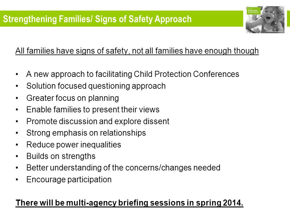 All families have signs of safety, not all families have enough though A new approach to facilitating Child Protection Conferences Solution focused questioning approach Greater focus on planning Enable families to present their views Promote discussion and explore dissent Strong emphasis on relationships Reduce power inequalities Builds on strengths Better understanding of the concerns/changes needed Encourage participation There will be multi-agency briefing sessions in spring 2014.