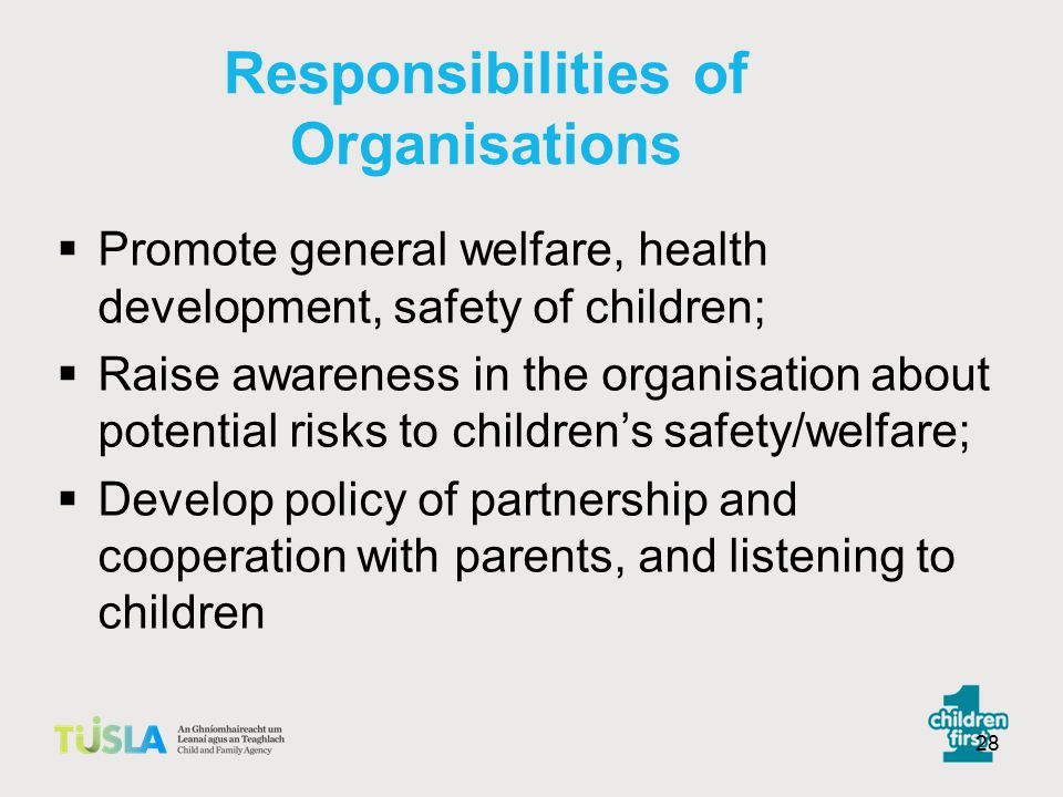 27 Organisations working with children and families  Corporate duty and responsibility to safeguard the children in your care.