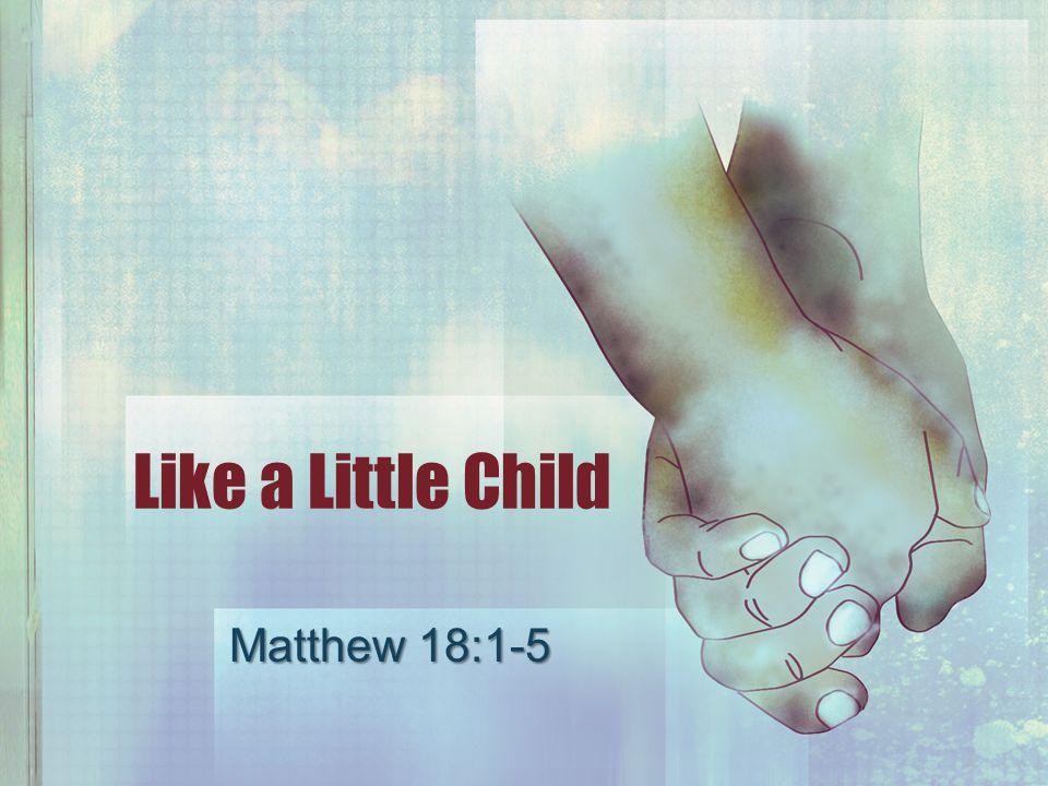 Like a Little Child Matthew 18:1-5