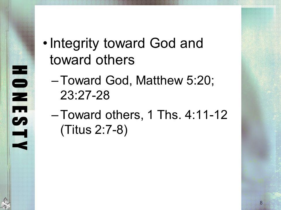 H O N E S T Y Integrity toward God and toward others –Toward God, Matthew 5:20; 23:27-28 –Toward others, 1 Ths.