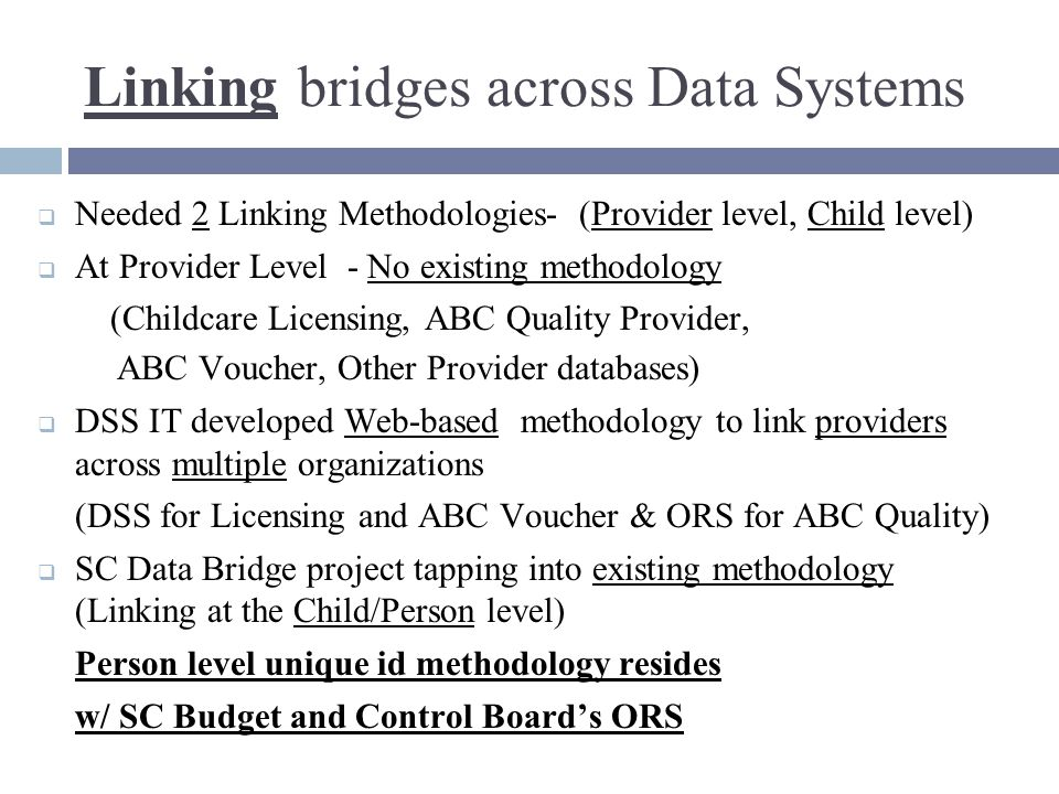 Linking bridges across Data Systems  Needed 2 Linking Methodologies- (Provider level, Child level)  At Provider Level - No existing methodology (Childcare Licensing, ABC Quality Provider, ABC Voucher, Other Provider databases)  DSS IT developed Web-based methodology to link providers across multiple organizations (DSS for Licensing and ABC Voucher & ORS for ABC Quality)  SC Data Bridge project tapping into existing methodology (Linking at the Child/Person level) Person level unique id methodology resides w/ SC Budget and Control Board's ORS