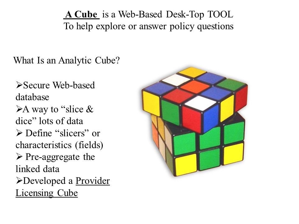 A Cube is a Web-Based Desk-Top TOOL To help explore or answer policy questions What Is an Analytic Cube.