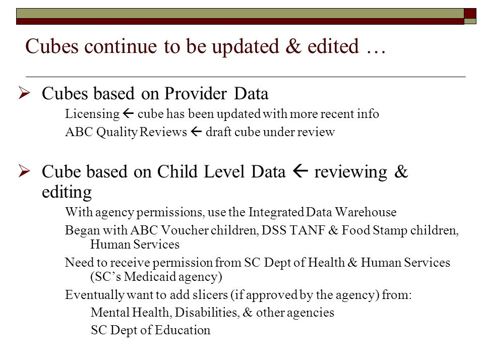 Cubes continue to be updated & edited …  Cubes based on Provider Data Licensing  cube has been updated with more recent info ABC Quality Reviews  draft cube under review  Cube based on Child Level Data  reviewing & editing With agency permissions, use the Integrated Data Warehouse Began with ABC Voucher children, DSS TANF & Food Stamp children, Human Services Need to receive permission from SC Dept of Health & Human Services (SC's Medicaid agency) Eventually want to add slicers (if approved by the agency) from: Mental Health, Disabilities, & other agencies SC Dept of Education