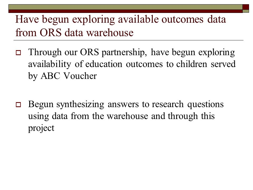 Have begun exploring available outcomes data from ORS data warehouse  Through our ORS partnership, have begun exploring availability of education outcomes to children served by ABC Voucher  Begun synthesizing answers to research questions using data from the warehouse and through this project