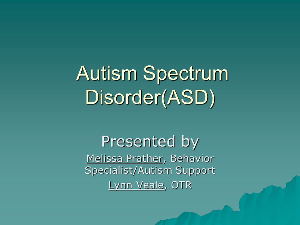 Autism Spectrum Disorder(ASD) Autism Spectrum Disorder(ASD) Presented by Melissa Prather, Behavior Specialist/Autism Support Lynn Veale, OTR