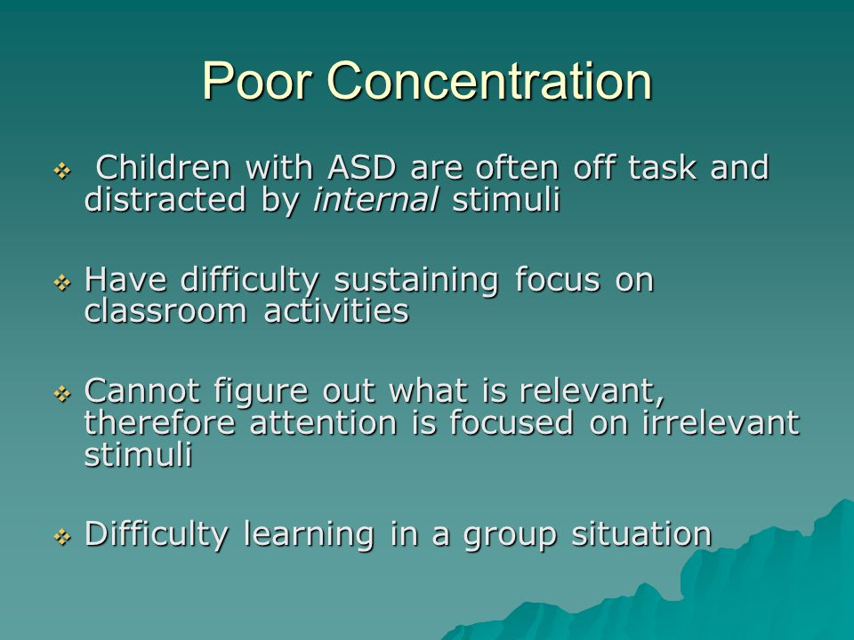 Poor Concentration  Children with ASD are often off task and distracted by internal stimuli  Have difficulty sustaining focus on classroom activities  Cannot figure out what is relevant, therefore attention is focused on irrelevant stimuli  Difficulty learning in a group situation