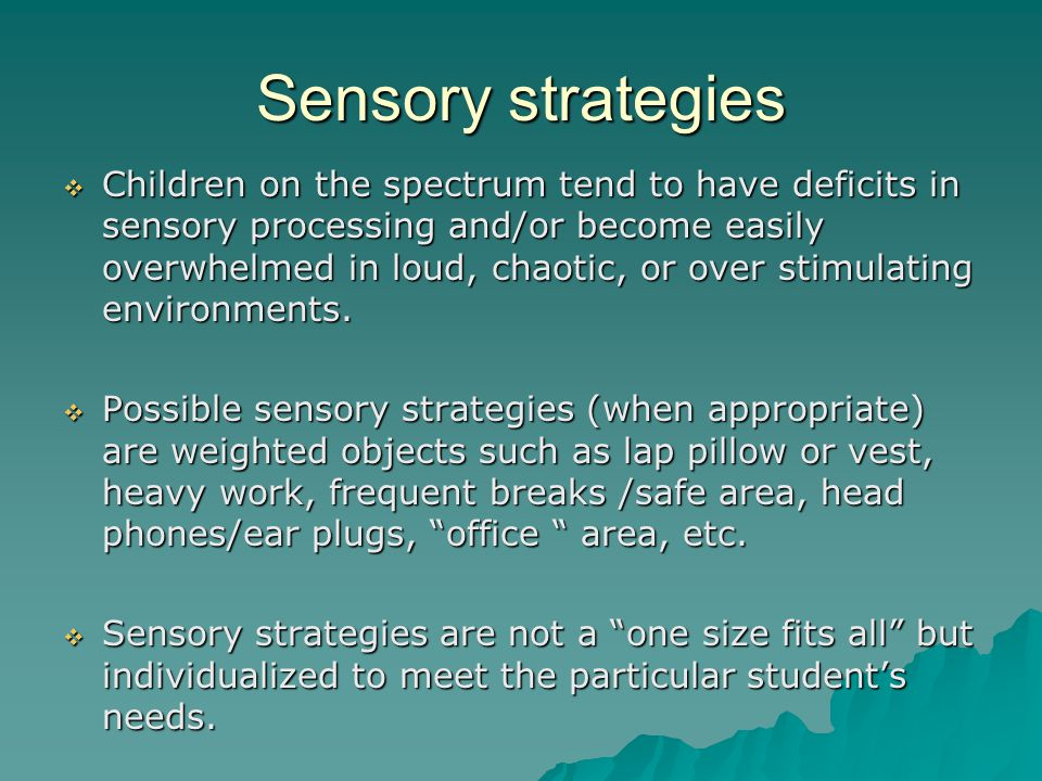 Sensory strategies  Children on the spectrum tend to have deficits in sensory processing and/or become easily overwhelmed in loud, chaotic, or over stimulating environments.
