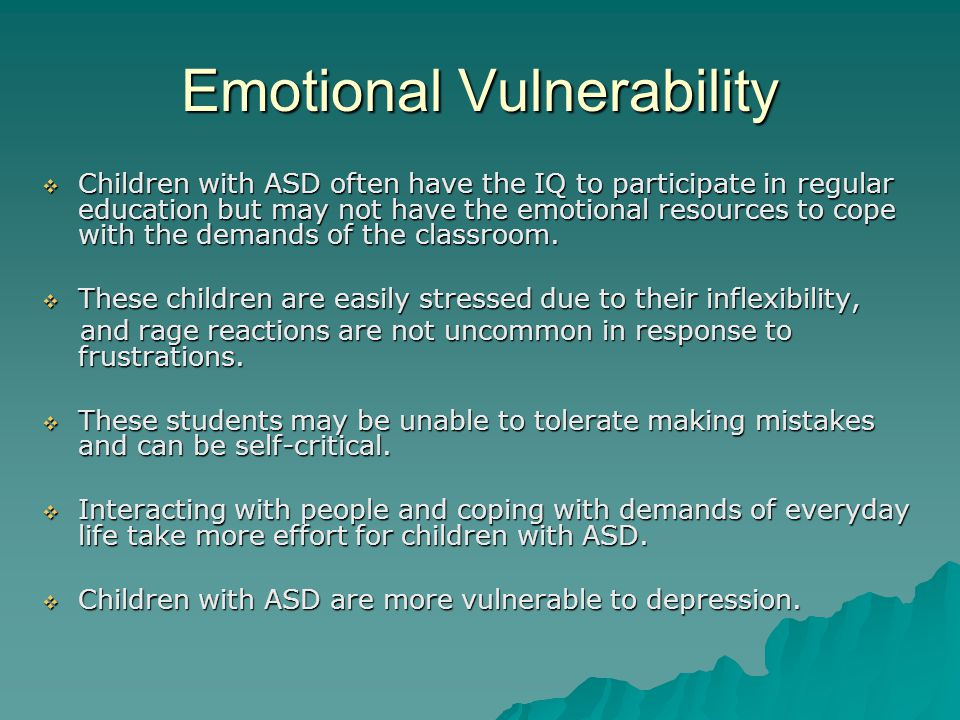 Emotional Vulnerability  Children with ASD often have the IQ to participate in regular education but may not have the emotional resources to cope with the demands of the classroom.