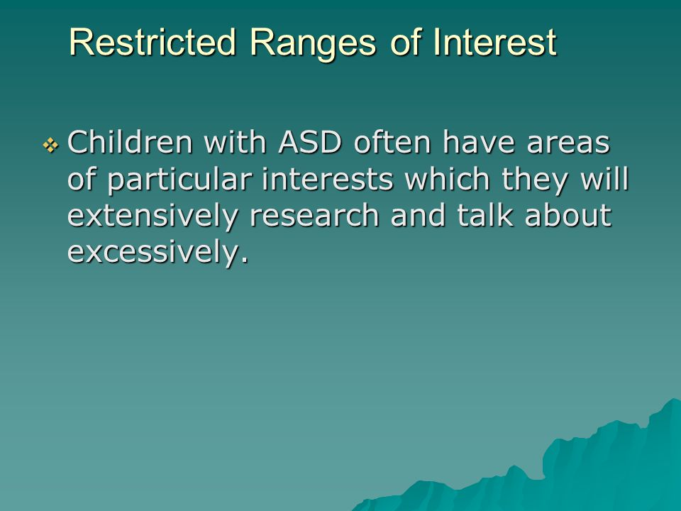 Restricted Ranges of Interest  Children with ASD often have areas of particular interests which they will extensively research and talk about excessively.