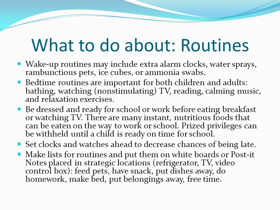 What to do about: Routines Wake-up routines may include extra alarm clocks, water sprays, rambunctious pets, ice cubes, or ammonia swabs.