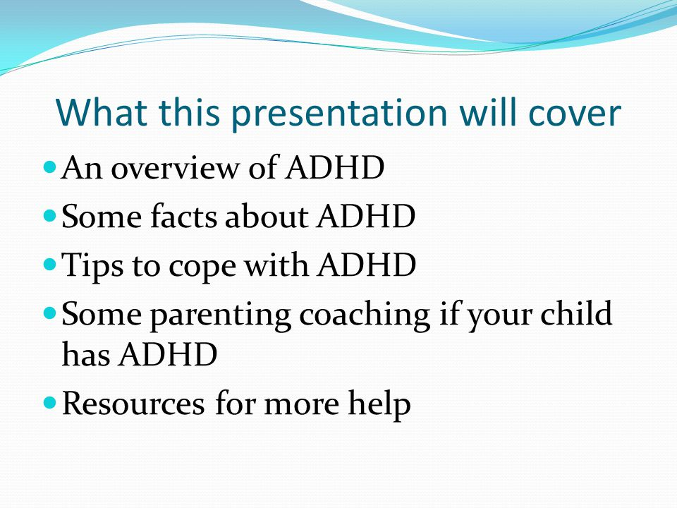 What this presentation will cover An overview of ADHD Some facts about ADHD Tips to cope with ADHD Some parenting coaching if your child has ADHD Resources for more help