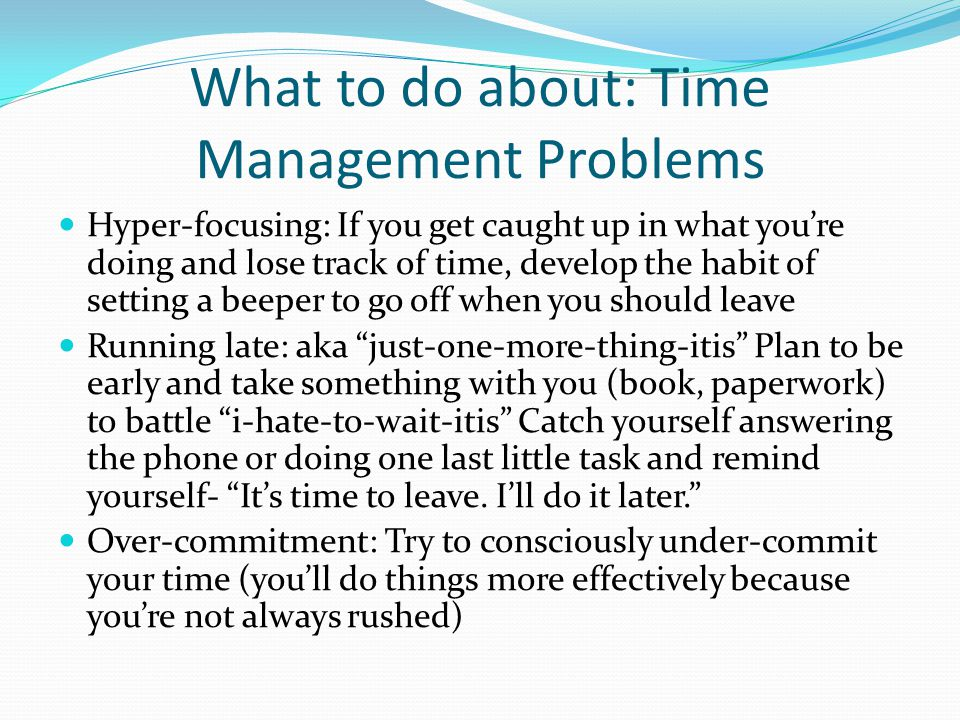 What to do about: Time Management Problems Hyper-focusing: If you get caught up in what you're doing and lose track of time, develop the habit of setting a beeper to go off when you should leave Running late: aka just-one-more-thing-itis Plan to be early and take something with you (book, paperwork) to battle i-hate-to-wait-itis Catch yourself answering the phone or doing one last little task and remind yourself- It's time to leave.