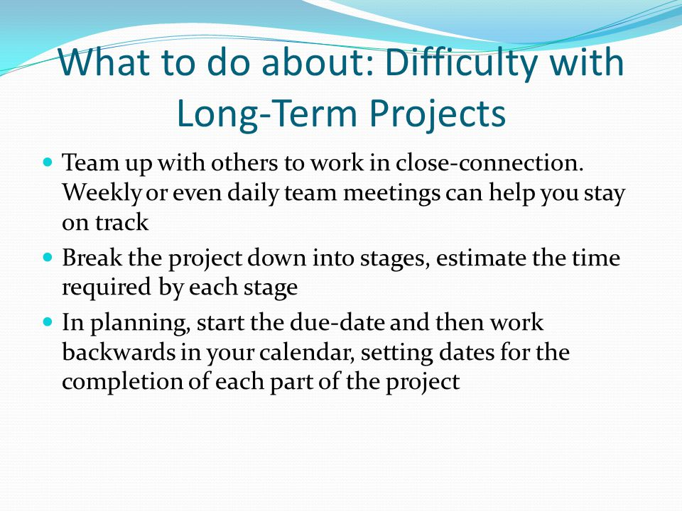What to do about: Difficulty with Long-Term Projects Team up with others to work in close-connection.