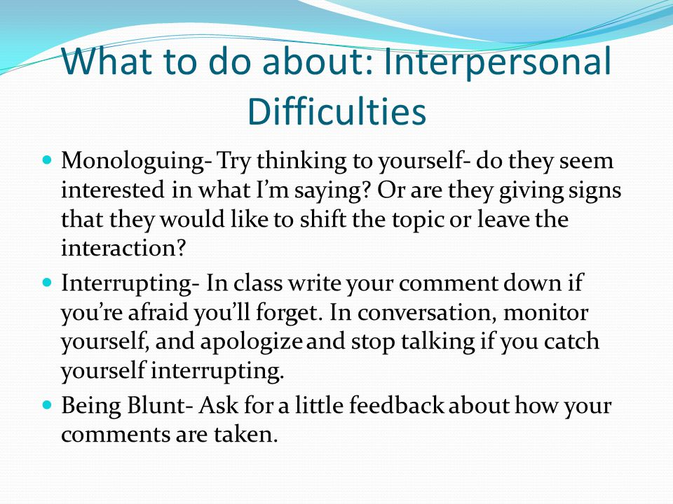What to do about: Interpersonal Difficulties Monologuing- Try thinking to yourself- do they seem interested in what I'm saying.