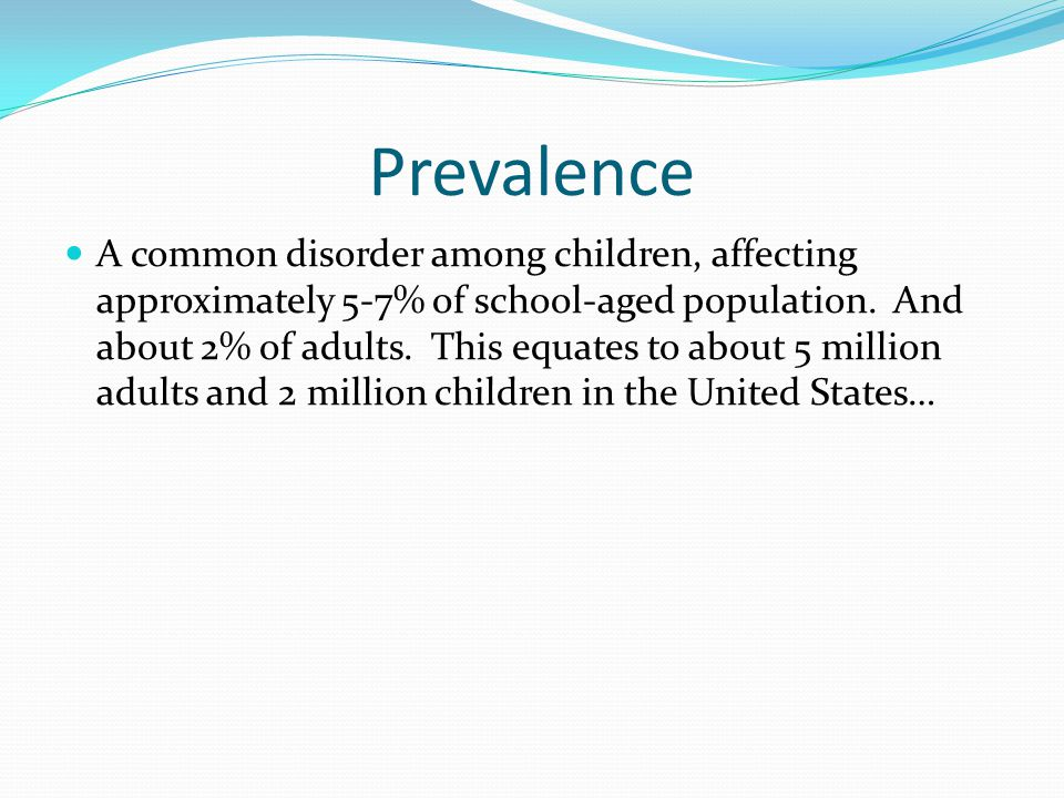 Prevalence A common disorder among children, affecting approximately 5-7% of school-aged population.