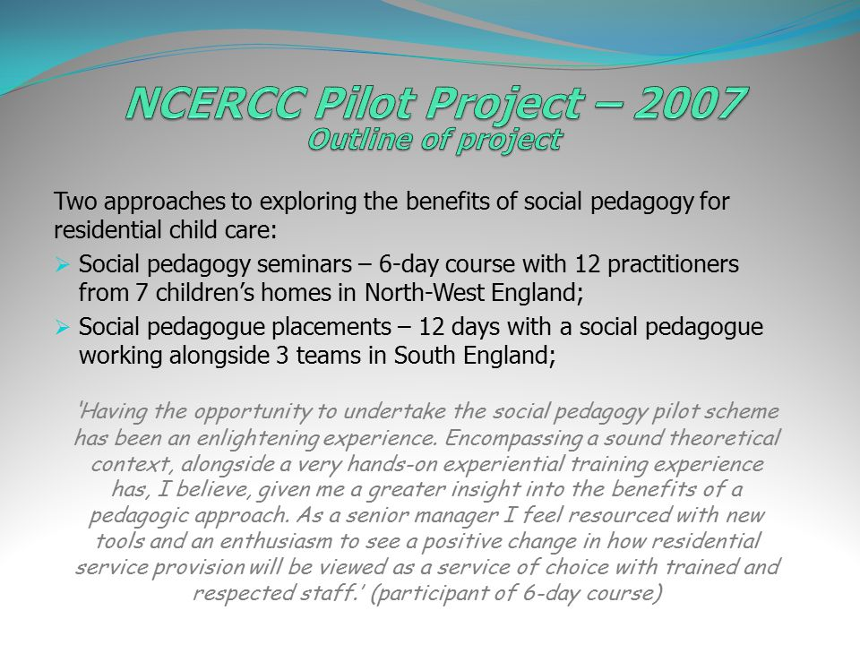 Two approaches to exploring the benefits of social pedagogy for residential child care:  Social pedagogy seminars – 6-day course with 12 practitioners from 7 children's homes in North-West England;  Social pedagogue placements – 12 days with a social pedagogue working alongside 3 teams in South England; ' Having the opportunity to undertake the social pedagogy pilot scheme has been an enlightening experience.