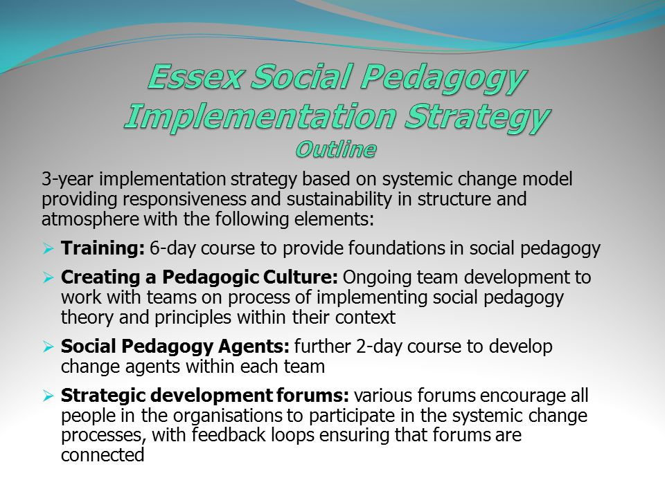 3-year implementation strategy based on systemic change model providing responsiveness and sustainability in structure and atmosphere with the following elements:  Training: 6-day course to provide foundations in social pedagogy  Creating a Pedagogic Culture: Ongoing team development to work with teams on process of implementing social pedagogy theory and principles within their context  Social Pedagogy Agents: further 2-day course to develop change agents within each team  Strategic development forums: various forums encourage all people in the organisations to participate in the systemic change processes, with feedback loops ensuring that forums are connected