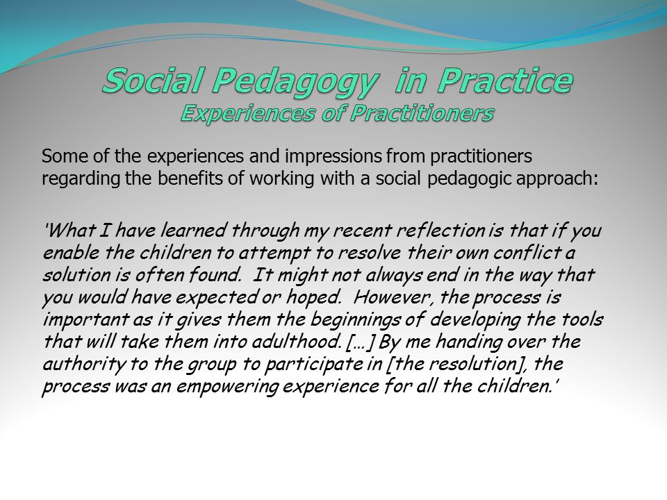Some of the experiences and impressions from practitioners regarding the benefits of working with a social pedagogic approach: 'What I have learned through my recent reflection is that if you enable the children to attempt to resolve their own conflict a solution is often found.