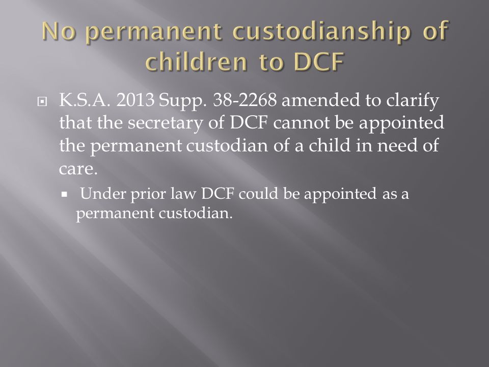  K.S.A. 2013 Supp. 38-2268 amended to clarify that the secretary of DCF cannot be appointed the permanent custodian of a child in need of care.  Und