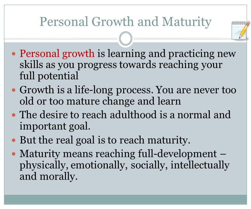 Personal Growth and Maturity Personal growth is learning and practicing new skills as you progress towards reaching your full potential Growth is a life-long process.
