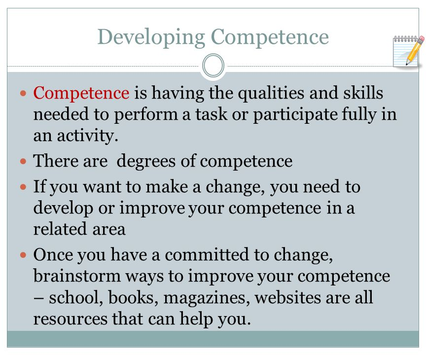 Developing Competence Competence is having the qualities and skills needed to perform a task or participate fully in an activity.