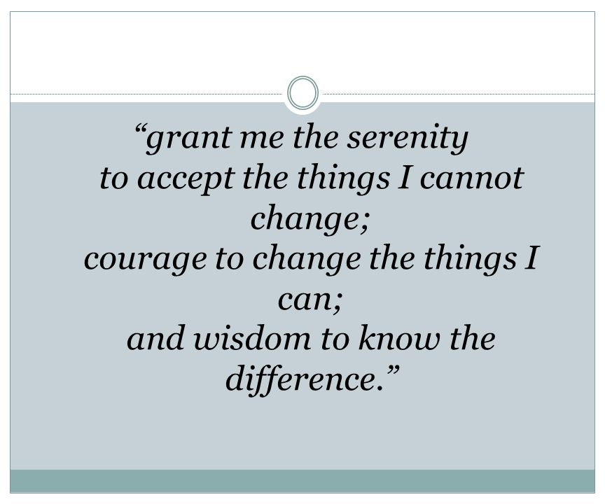 grant me the serenity to accept the things I cannot change; courage to change the things I can; and wisdom to know the difference.