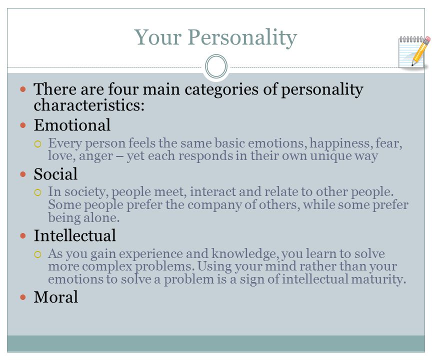 Your Personality There are four main categories of personality characteristics: Emotional  Every person feels the same basic emotions, happiness, fear, love, anger – yet each responds in their own unique way Social  In society, people meet, interact and relate to other people.