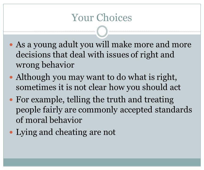 Your Choices As a young adult you will make more and more decisions that deal with issues of right and wrong behavior Although you may want to do what is right, sometimes it is not clear how you should act For example, telling the truth and treating people fairly are commonly accepted standards of moral behavior Lying and cheating are not