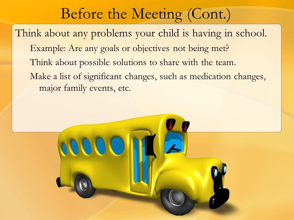 Before the Meeting (Cont.) Think about any problems your child is having in school. Example: Are any goals or objectives not being met? Think about po