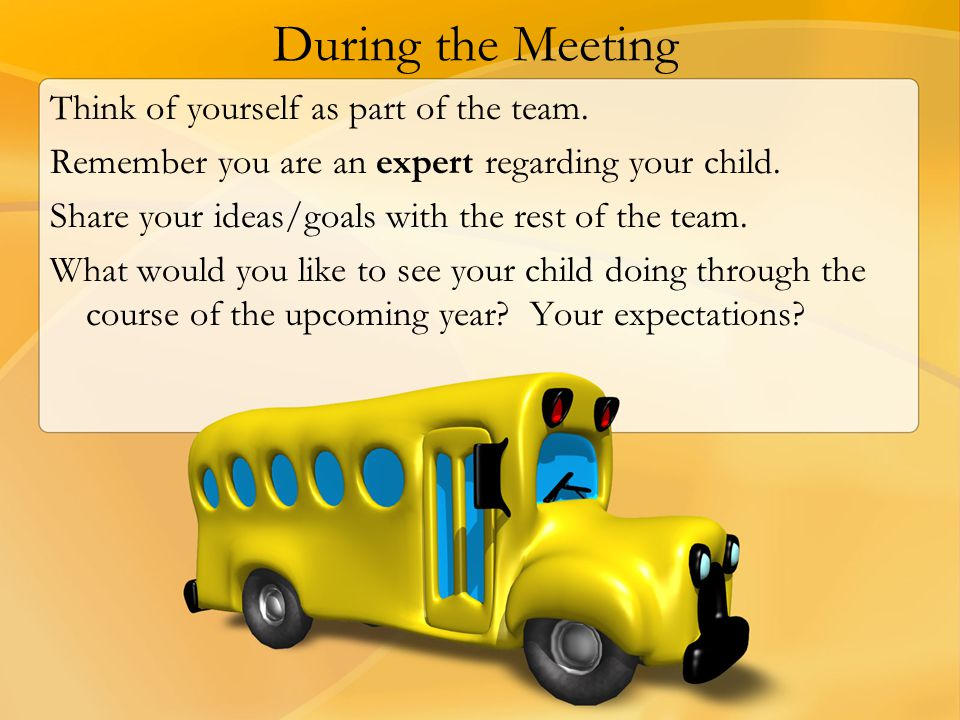 During the Meeting Think of yourself as part of the team. Remember you are an expert regarding your child. Share your ideas/goals with the rest of the