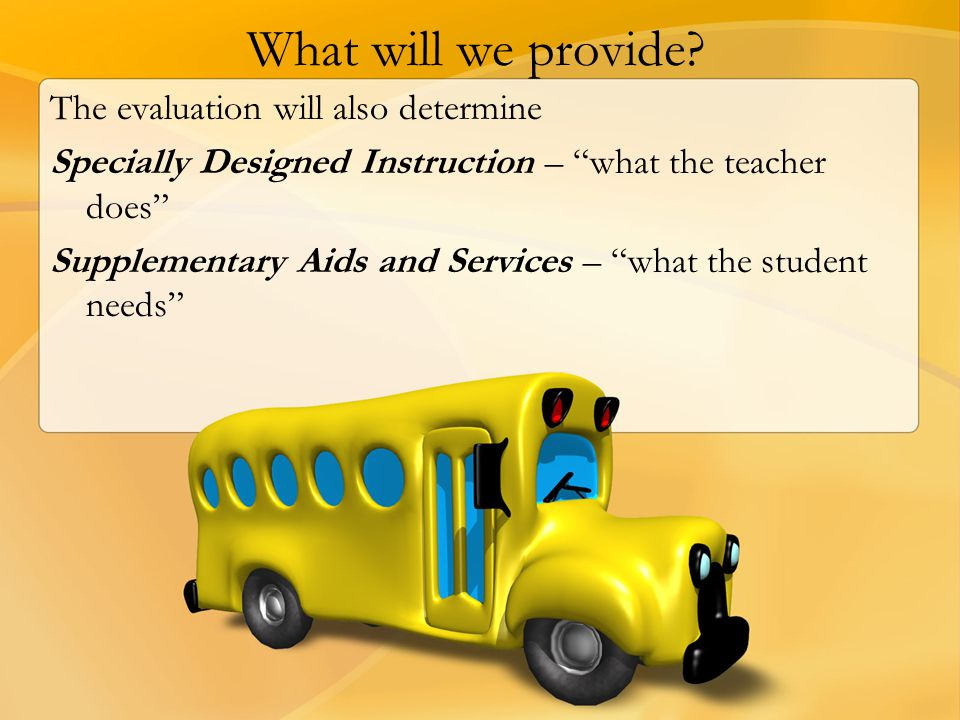"""What will we provide? The evaluation will also determine Specially Designed Instruction – """"what the teacher does"""" Supplementary Aids and Services – """"w"""