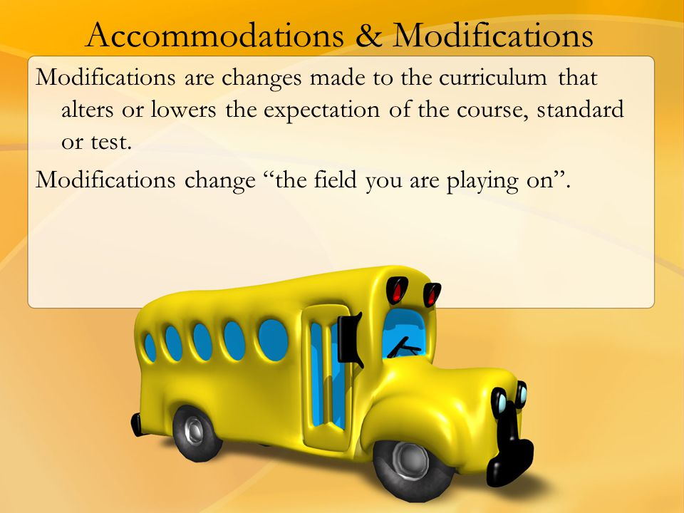 Accommodations & Modifications Modifications are changes made to the curriculum that alters or lowers the expectation of the course, standard or test.