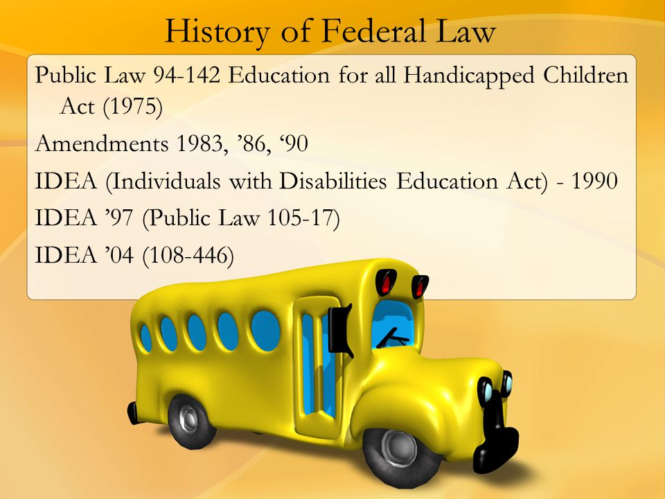 History of Federal Law Public Law 94-142 Education for all Handicapped Children Act (1975) Amendments 1983, '86, '90 IDEA (Individuals with Disabiliti