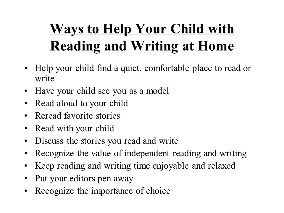 Ways to Help Your Child with Reading and Writing at Home Help your child find a quiet, comfortable place to read or write Have your child see you as a model Read aloud to your child Reread favorite stories Read with your child Discuss the stories you read and write Recognize the value of independent reading and writing Keep reading and writing time enjoyable and relaxed Put your editors pen away Recognize the importance of choice