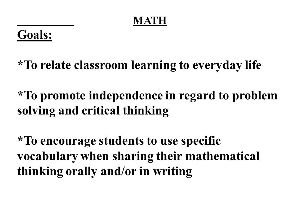 MATH Goals: *To relate classroom learning to everyday life *To promote independence in regard to problem solving and critical thinking *To encourage students to use specific vocabulary when sharing their mathematical thinking orally and/or in writing
