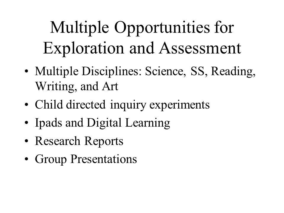 Multiple Opportunities for Exploration and Assessment Multiple Disciplines: Science, SS, Reading, Writing, and Art Child directed inquiry experiments Ipads and Digital Learning Research Reports Group Presentations