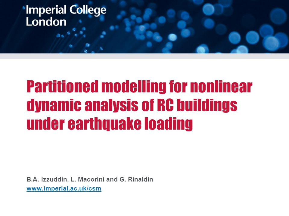 Partitioned modelling for nonlinear dynamic analysis of RC buildings under earthquake loading B.A. Izzuddin, L. Macorini and G. Rinaldin www.imperial.