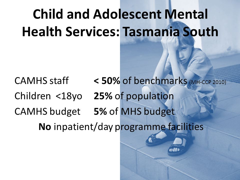 Child and Adolescent Mental Health Services: Tasmania South CAMHS staff < 50% of benchmarks (MH-CCP 2010) Children <18yo 25% of population CAMHS budget 5% of MHS budget No inpatient/day programme facilities