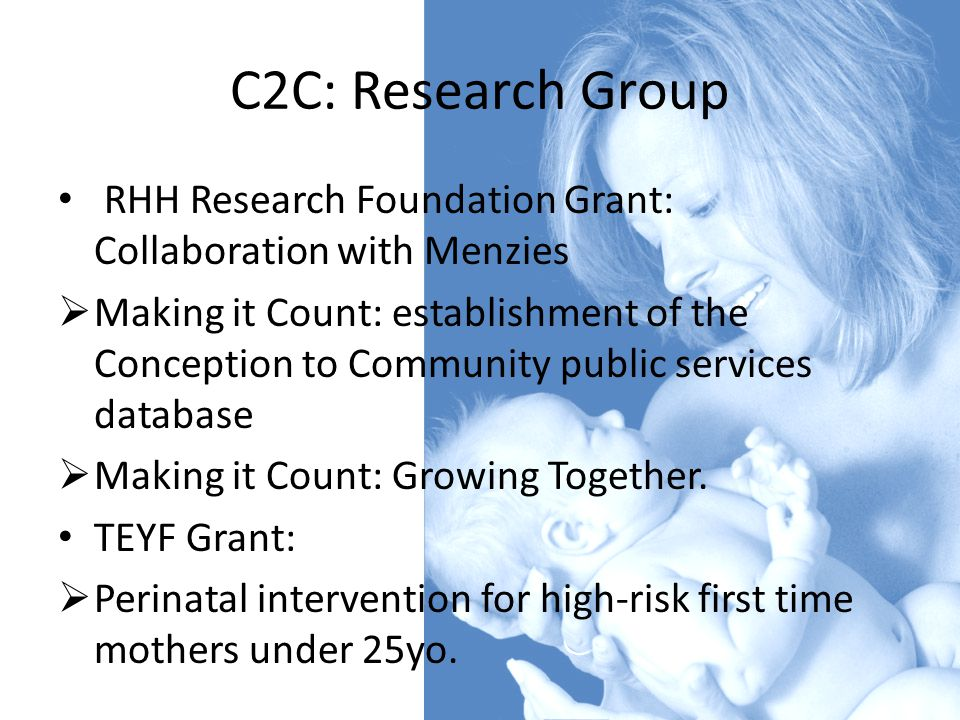 C2C: Research Group RHH Research Foundation Grant: Collaboration with Menzies  Making it Count: establishment of the Conception to Community public services database  Making it Count: Growing Together.