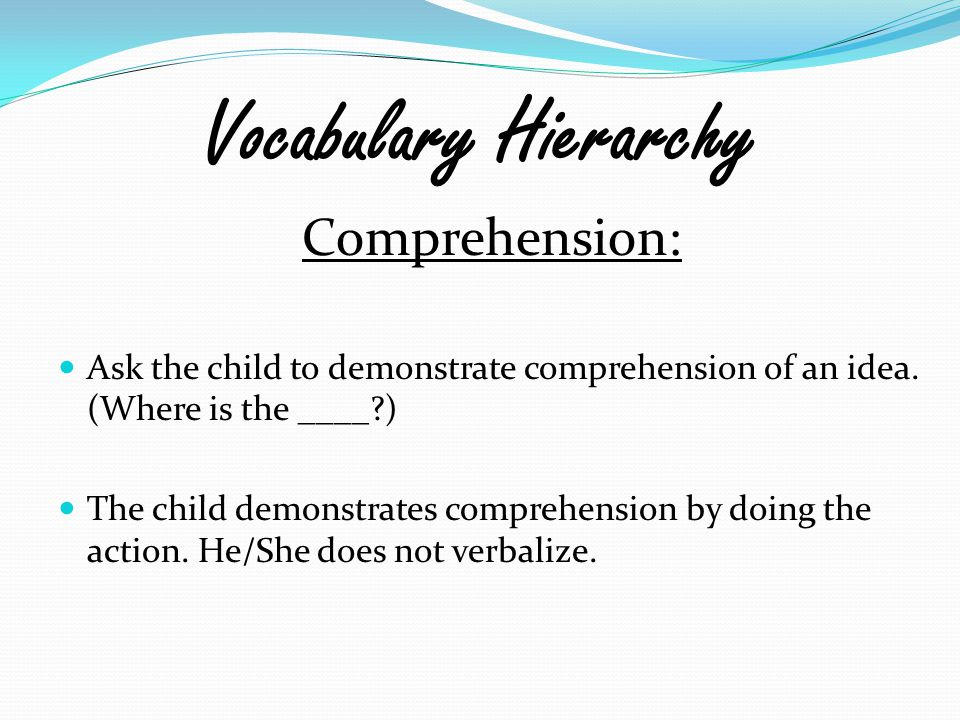 Vocabulary Hierarchy Comprehension: Ask the child to demonstrate comprehension of an idea. (Where is the ____?) The child demonstrates comprehension b